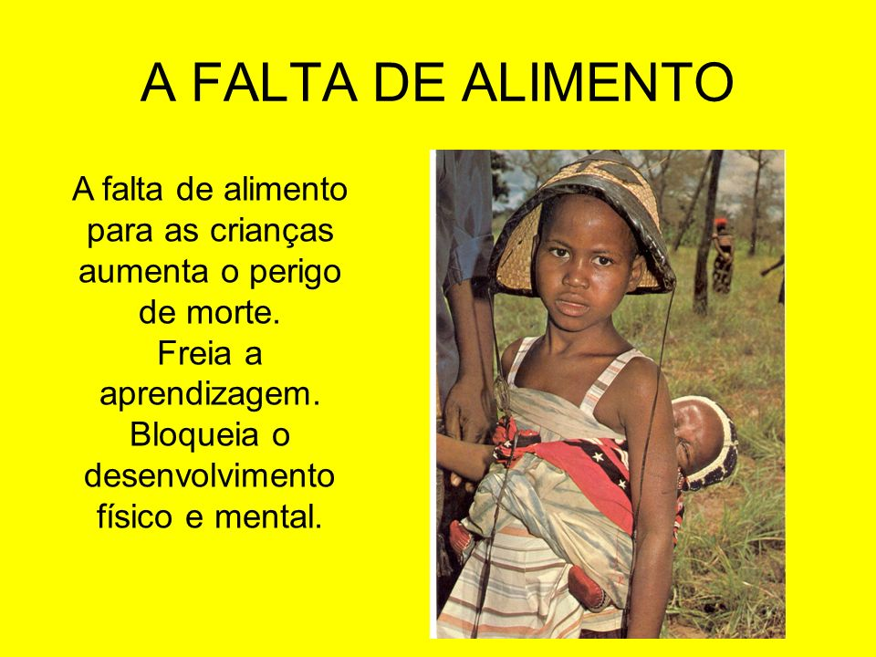 A FALTA DE ALIMENTO A falta de alimento para as crianças aumenta o perigo de morte. Freia a aprendizagem.