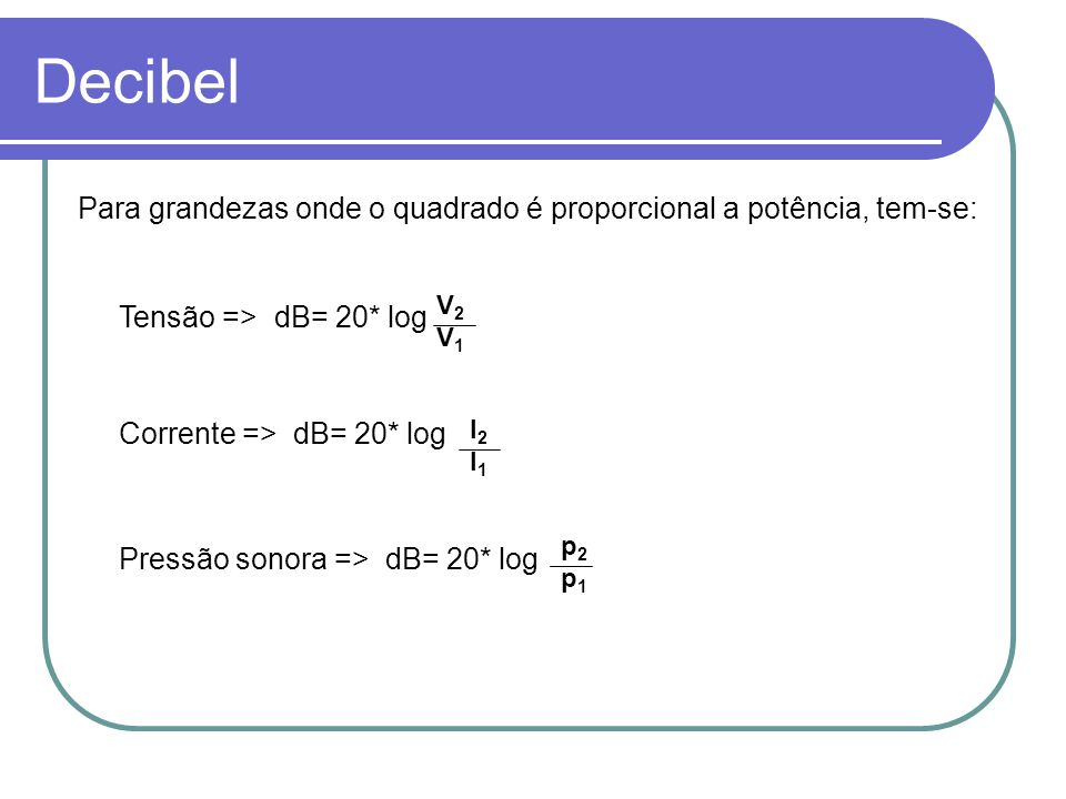 Decibel Para grandezas onde o quadrado é proporcional a potência, tem-se: V2. V1. Tensão => dB= 20* log.