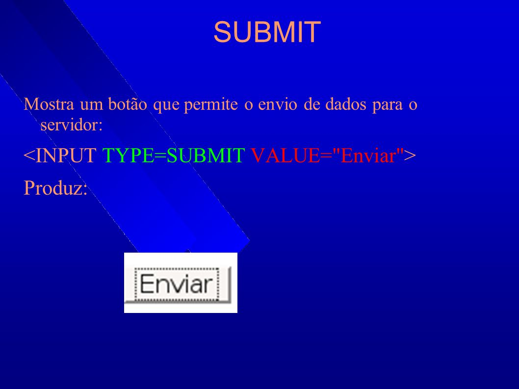 SUBMIT <INPUT TYPE=SUBMIT VALUE= Enviar > Produz: