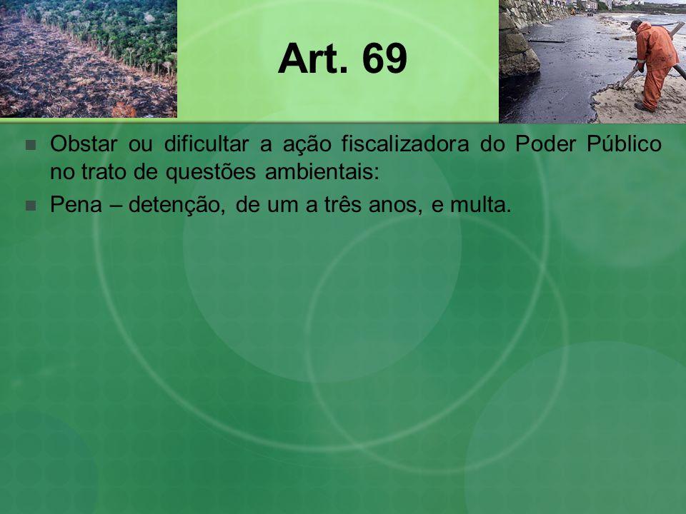 Art. 69 Obstar ou dificultar a ação fiscalizadora do Poder Público no trato de questões ambientais: