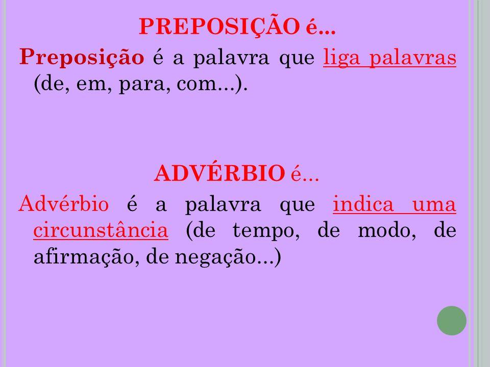 PREPOSIÇÃO é... Preposição é a palavra que liga palavras (de, em, para, com...).