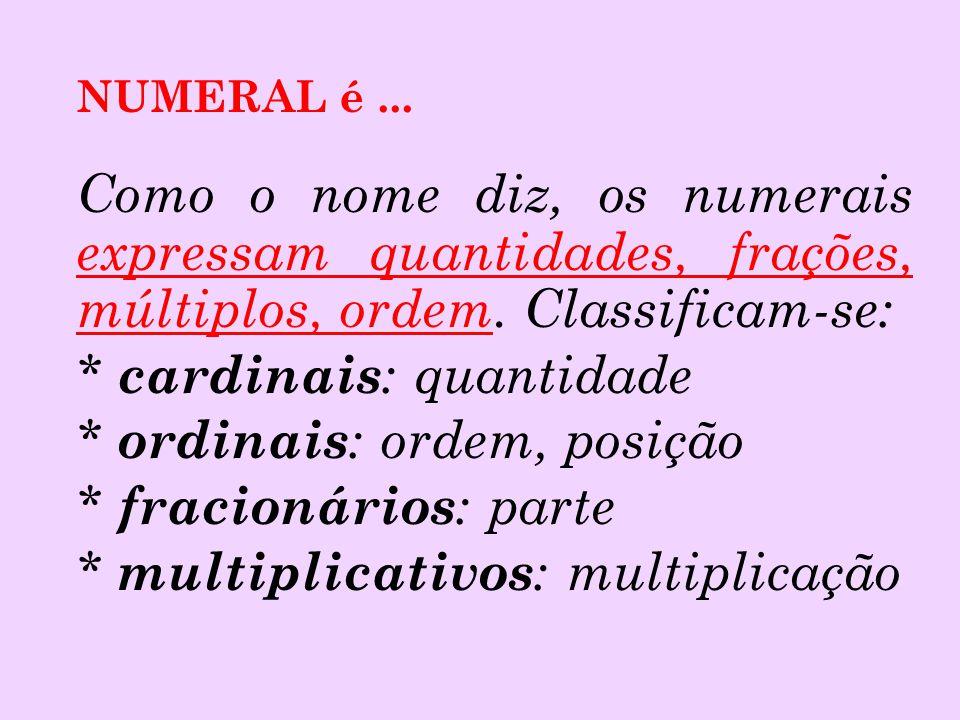 NUMERAL é ... Como o nome diz, os numerais expressam quantidades, frações, múltiplos, ordem. Classificam-se: