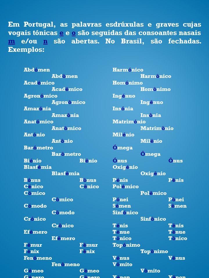 Em Portugal, as palavras esdrúxulas e graves cujas vogais tónicas e e o são seguidas das consoantes nasais m e/ou n são abertas. No Brasil, são fechadas. Exemplos: