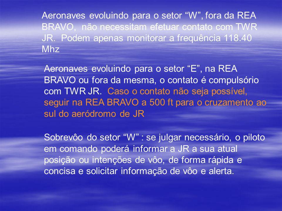 Aeronaves evoluindo para o setor W , fora da REA BRAVO, não necessitam efetuar contato com TWR JR. Podem apenas monitorar a frequência 118.40 Mhz