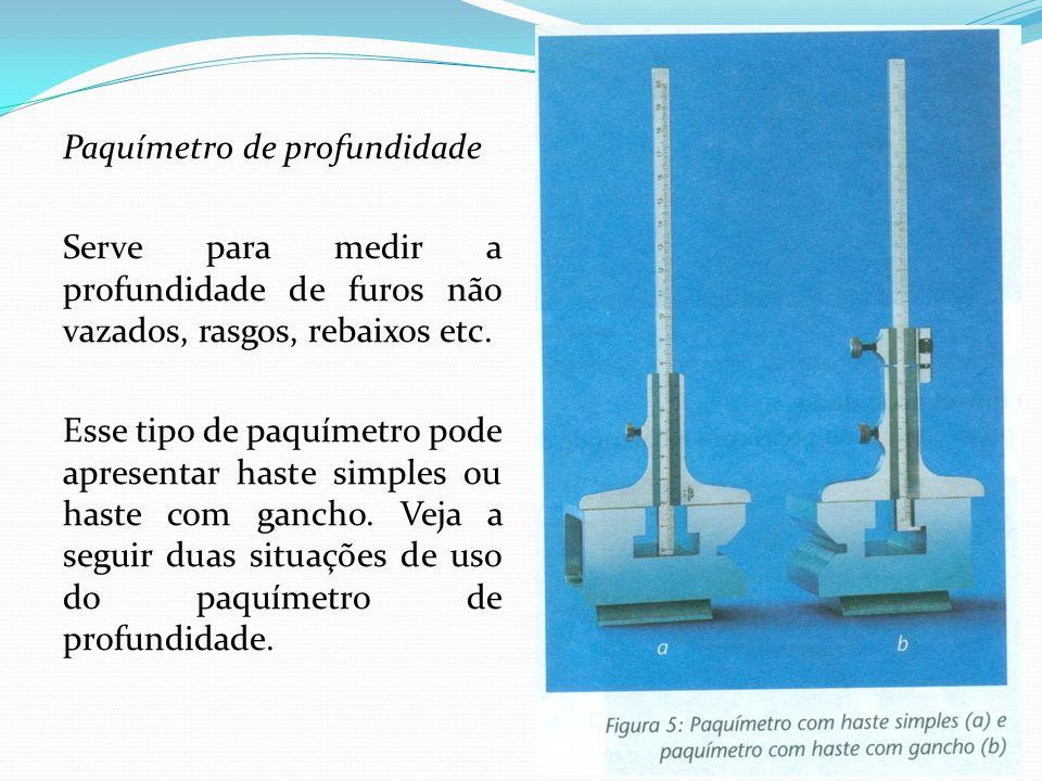 Paquímetro de profundidade Serve para medir a profundidade de furos não vazados, rasgos, rebaixos etc.