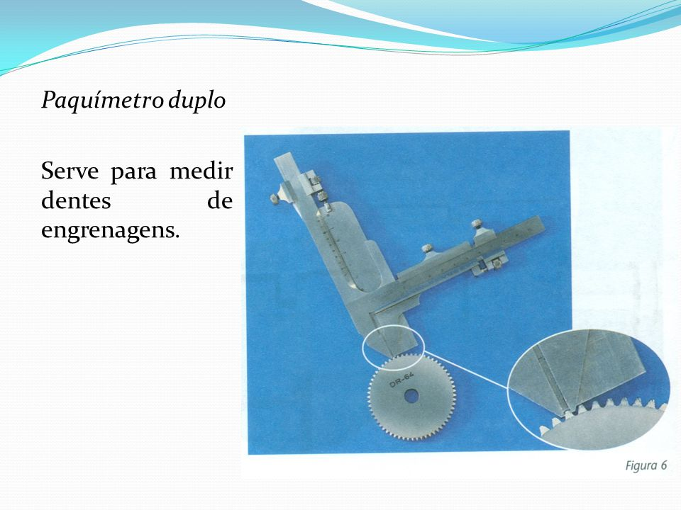 Paquímetro duplo Serve para medir dentes de engrenagens.