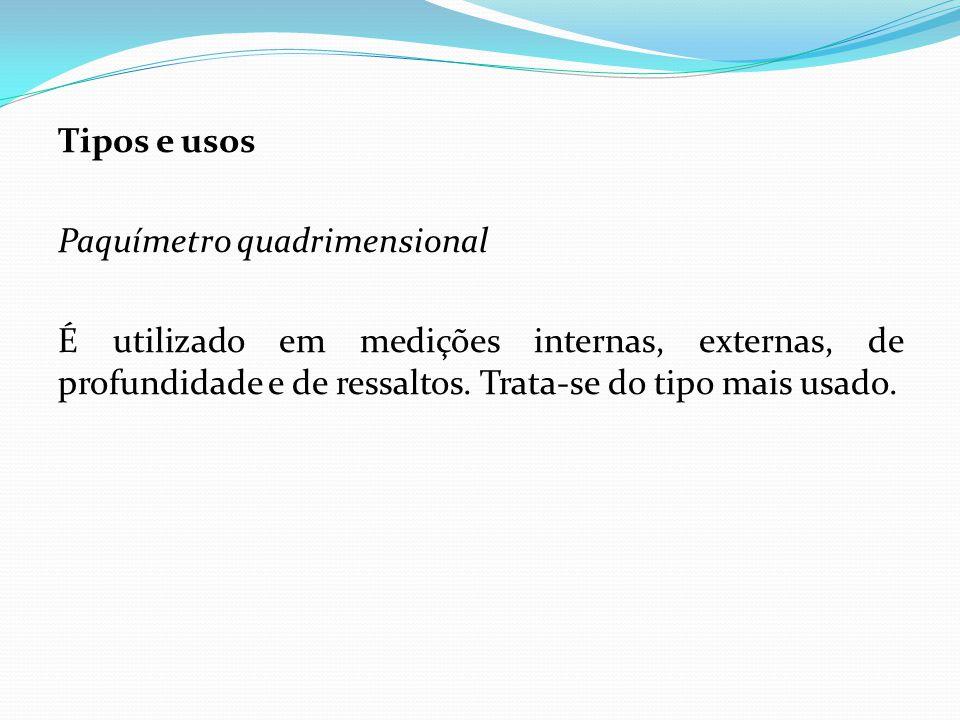 Tipos e usos Paquímetro quadrimensional É utilizado em medições internas, externas, de profundidade e de ressaltos.