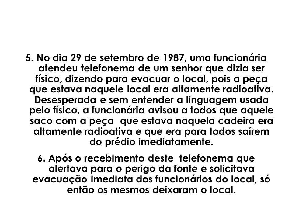 5. No dia 29 de setembro de 1987, uma funcionária atendeu telefonema de um senhor que dizia ser físico, dizendo para evacuar o local, pois a peça que estava naquele local era altamente radioativa. Desesperada e sem entender a linguagem usada pelo físico, a funcionária avisou a todos que aquele saco com a peça que estava naquela cadeira era altamente radioativa e que era para todos saírem do prédio imediatamente.
