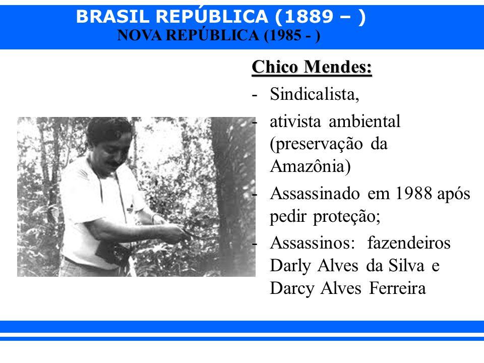 Chico Mendes: Sindicalista, ativista ambiental (preservação da Amazônia) Assassinado em 1988 após pedir proteção;