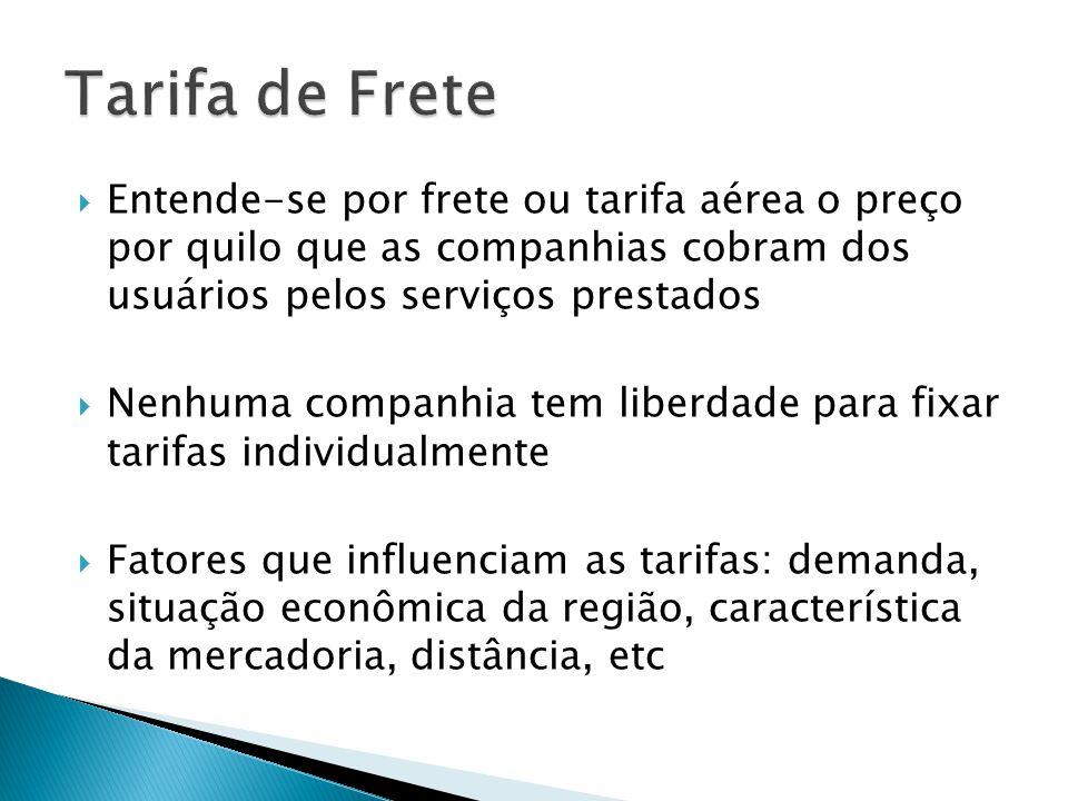Tarifa de Frete Entende-se por frete ou tarifa aérea o preço por quilo que as companhias cobram dos usuários pelos serviços prestados.