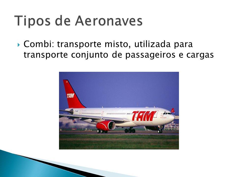 Tipos de Aeronaves Combi: transporte misto, utilizada para transporte conjunto de passageiros e cargas.