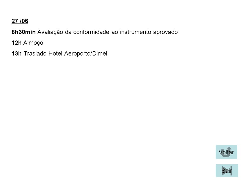 27 /06 8h30min Avaliação da conformidade ao instrumento aprovado. 12h Almoço. 13h Traslado Hotel-Aeroporto/Dimel.