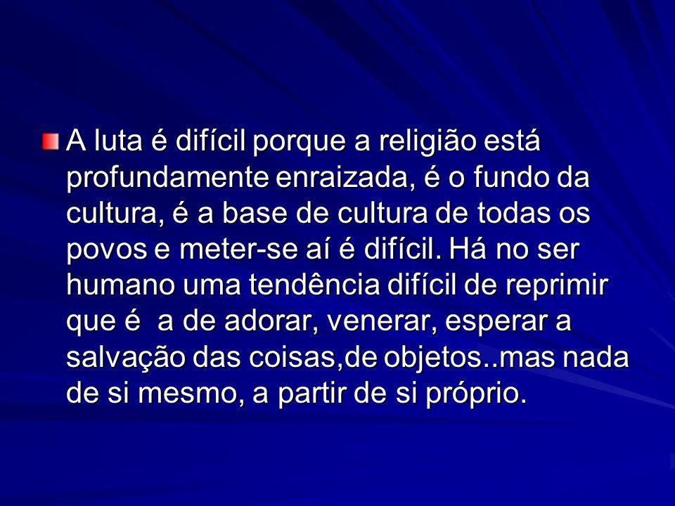 A luta é difícil porque a religião está profundamente enraizada, é o fundo da cultura, é a base de cultura de todas os povos e meter-se aí é difícil.