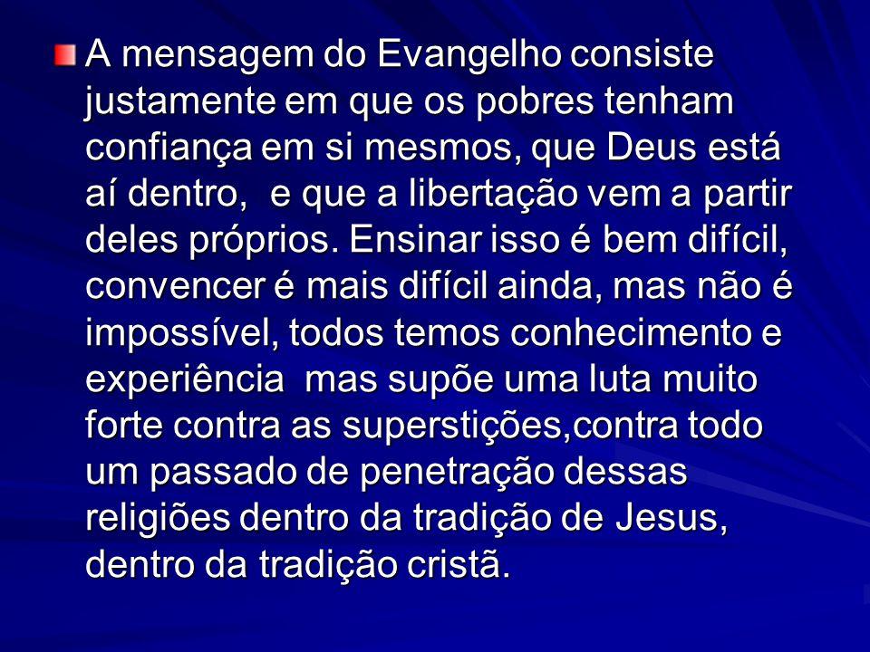 A mensagem do Evangelho consiste justamente em que os pobres tenham confiança em si mesmos, que Deus está aí dentro, e que a libertação vem a partir deles próprios.