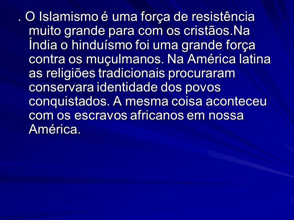 O Islamismo é uma força de resistência muito grande para com os cristãos.Na Índia o hinduísmo foi uma grande força contra os muçulmanos.