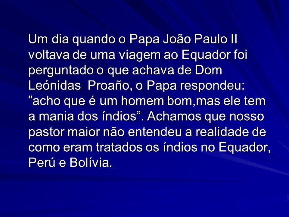 Um dia quando o Papa João Paulo II voltava de uma viagem ao Equador foi perguntado o que achava de Dom Leónidas Proaño, o Papa respondeu: acho que é um homem bom,mas ele tem a mania dos índios .