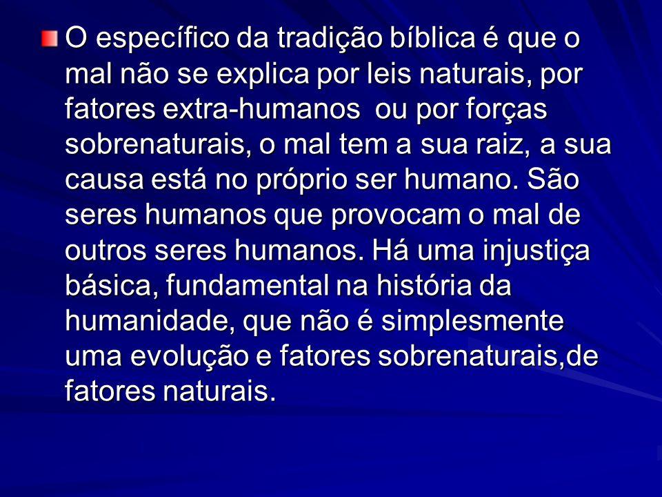O específico da tradição bíblica é que o mal não se explica por leis naturais, por fatores extra-humanos ou por forças sobrenaturais, o mal tem a sua raiz, a sua causa está no próprio ser humano.