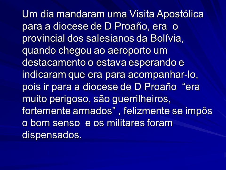 Um dia mandaram uma Visita Apostólica para a diocese de D Proaño, era o provincial dos salesianos da Bolívia, quando chegou ao aeroporto um destacamento o estava esperando e indicaram que era para acompanhar-lo, pois ir para a diocese de D Proaño era muito perigoso, são guerrilheiros, fortemente armados , felizmente se impôs o bom senso e os militares foram dispensados.