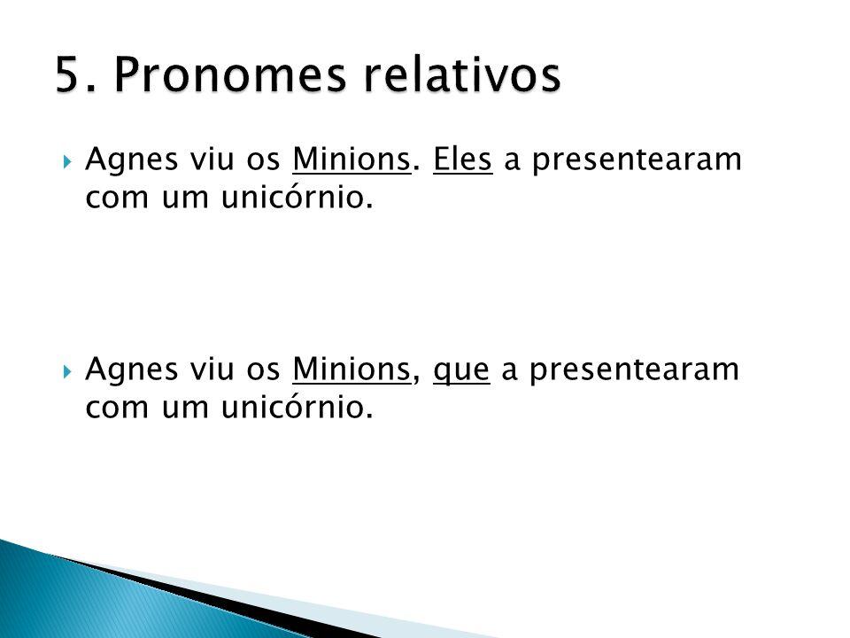 5. Pronomes relativos Agnes viu os Minions. Eles a presentearam com um unicórnio.