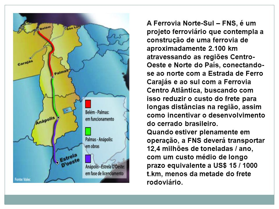 A Ferrovia Norte-Sul – FNS, é um projeto ferroviário que contempla a construção de uma ferrovia de aproximadamente 2.100 km atravessando as regiões Centro-Oeste e Norte do País, conectando-se ao norte com a Estrada de Ferro Carajás e ao sul com a Ferrovia Centro Atlântica, buscando com isso reduzir o custo do frete para longas distâncias na região, assim como incentivar o desenvolvimento do cerrado brasileiro.