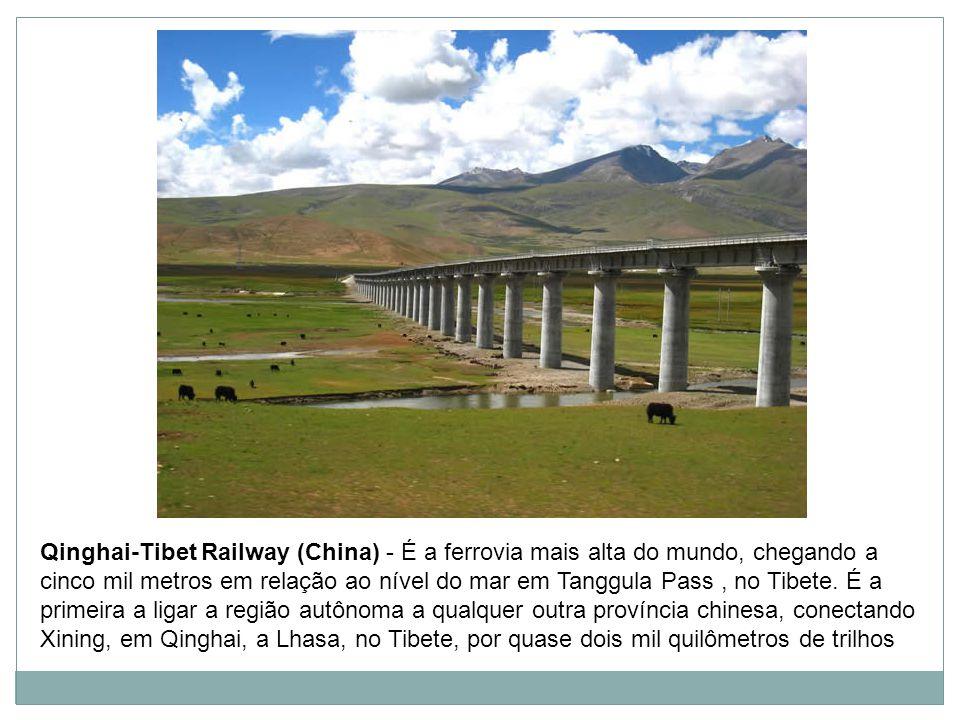 Qinghai-Tibet Railway (China) - É a ferrovia mais alta do mundo, chegando a cinco mil metros em relação ao nível do mar em Tanggula Pass , no Tibete.