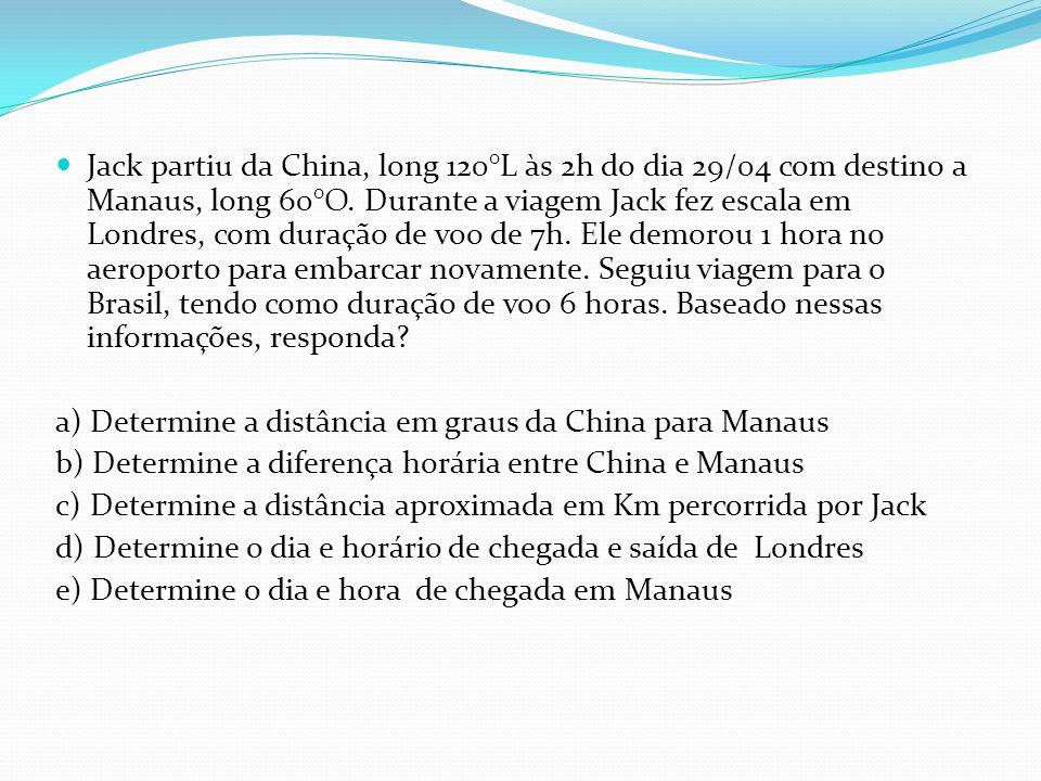 Jack partiu da China, long 120°L às 2h do dia 29/04 com destino a Manaus, long 60°O. Durante a viagem Jack fez escala em Londres, com duração de voo de 7h. Ele demorou 1 hora no aeroporto para embarcar novamente. Seguiu viagem para o Brasil, tendo como duração de voo 6 horas. Baseado nessas informações, responda