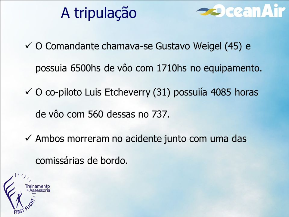 A tripulação O Comandante chamava-se Gustavo Weigel (45) e possuia 6500hs de vôo com 1710hs no equipamento.