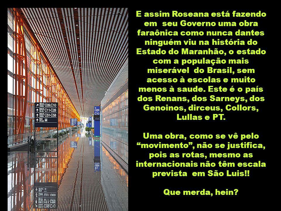 E assim Roseana está fazendo em seu Governo uma obra faraônica como nunca dantes ninguém viu na história do Estado do Maranhão, o estado com a população mais miserável do Brasil, sem acesso à escolas e muito menos à saude. Este é o país dos Renans, dos Sarneys, dos Genoinos, dirceus, Collors, Lullas e PT.