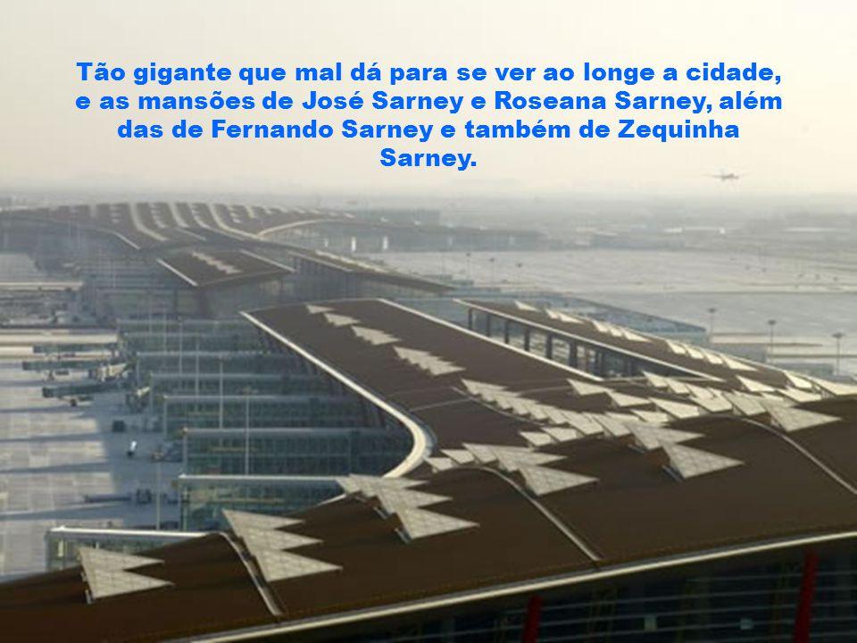 Tão gigante que mal dá para se ver ao longe a cidade, e as mansões de José Sarney e Roseana Sarney, além das de Fernando Sarney e também de Zequinha Sarney.