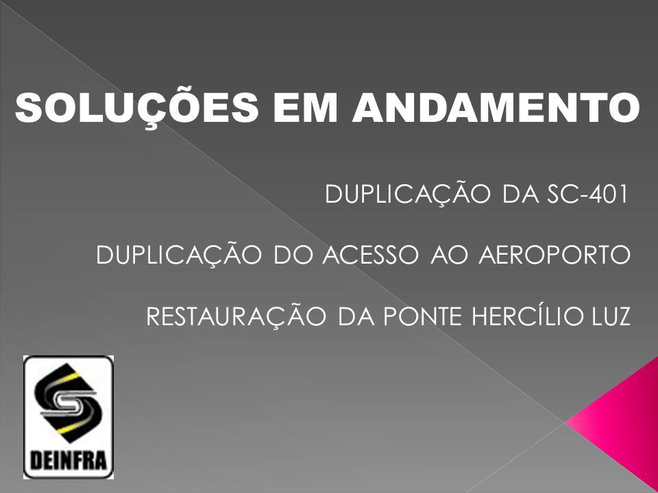 SOLUÇÕES EM ANDAMENTO DUPLICAÇÃO DA SC-401 DUPLICAÇÃO DO ACESSO AO AEROPORTO RESTAURAÇÃO DA PONTE HERCÍLIO LUZ.