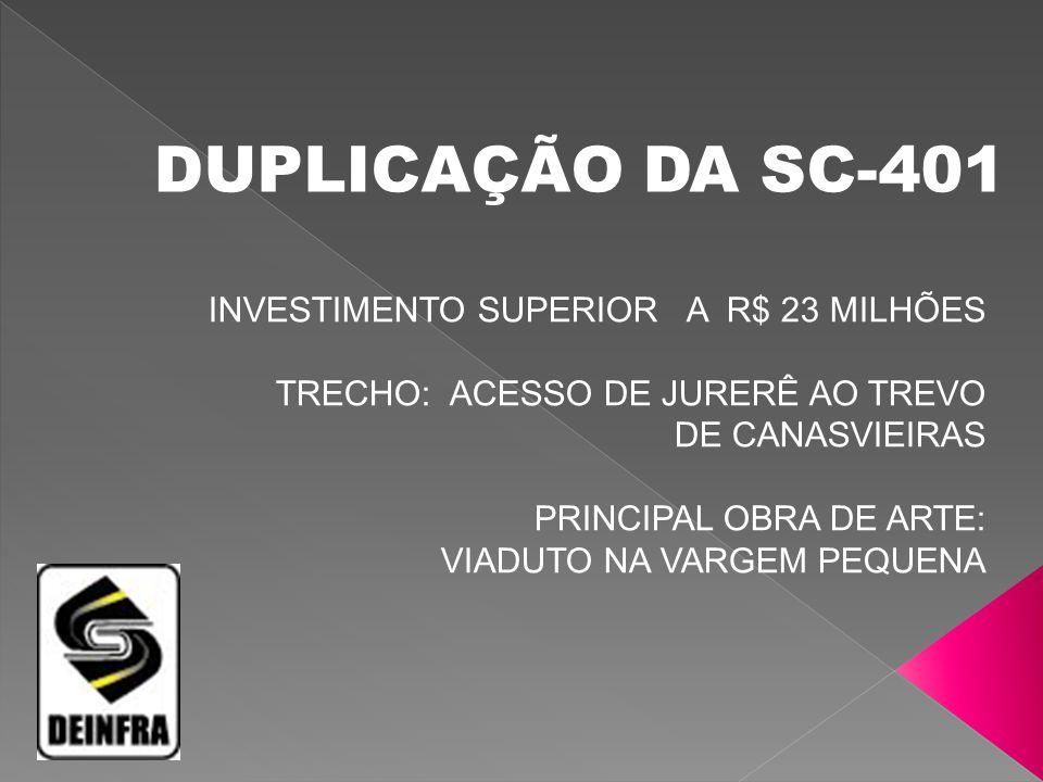 DUPLICAÇÃO DA SC-401 INVESTIMENTO SUPERIOR A R$ 23 MILHÕES TRECHO: ACESSO DE JURERÊ AO TREVO DE CANASVIEIRAS.