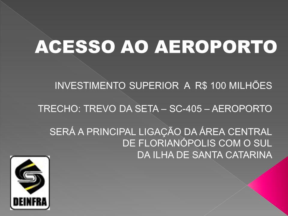 ACESSO AO AEROPORTO INVESTIMENTO SUPERIOR A R$ 100 MILHÕES TRECHO: TREVO DA SETA – SC-405 – AEROPORTO.