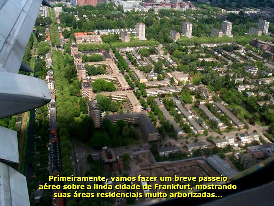 Primeiramente, vamos fazer um breve passeio aéreo sobre a linda cidade de Frankfurt, mostrando suas áreas residenciais muito arborizadas...