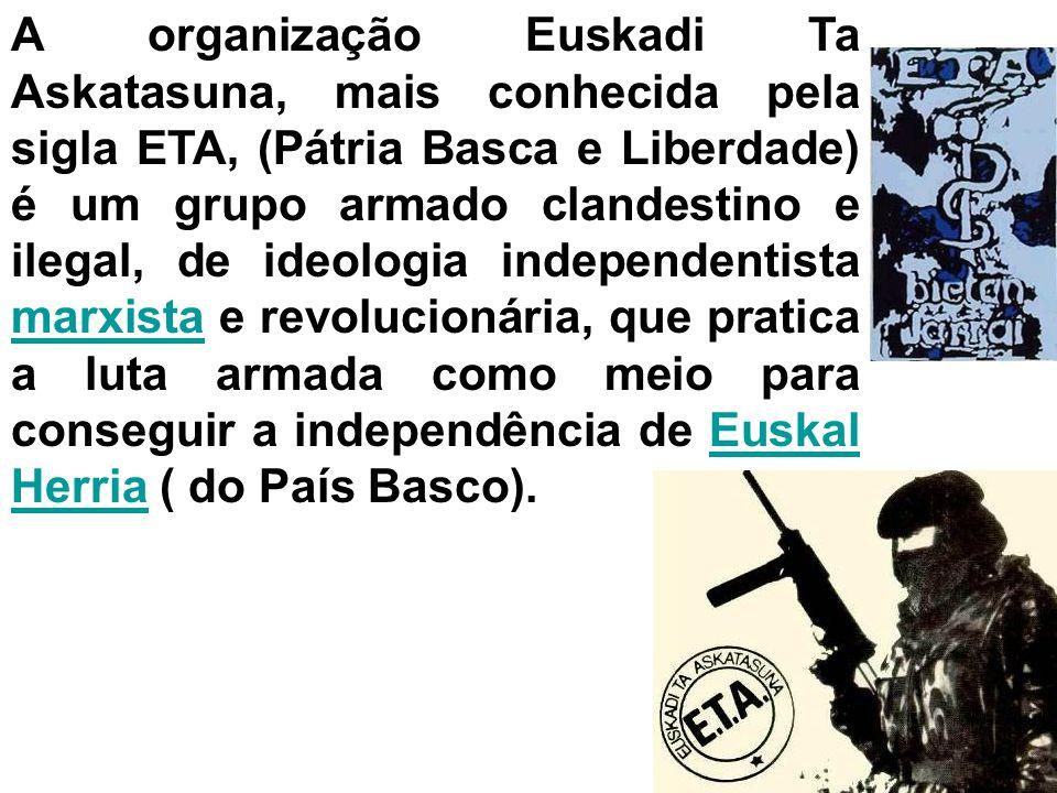 A organização Euskadi Ta Askatasuna, mais conhecida pela sigla ETA, (Pátria Basca e Liberdade) é um grupo armado clandestino e ilegal, de ideologia independentista marxista e revolucionária, que pratica a luta armada como meio para conseguir a independência de Euskal Herria ( do País Basco).