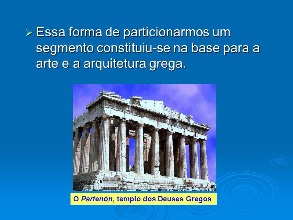Essa forma de particionarmos um segmento constituiu-se na base para a arte e a arquitetura grega.
