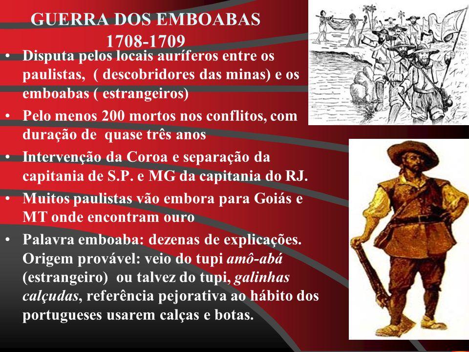 GUERRA DOS EMBOABAS 1708-1709 Disputa pelos locais auríferos entre os paulistas, ( descobridores das minas) e os emboabas ( estrangeiros)