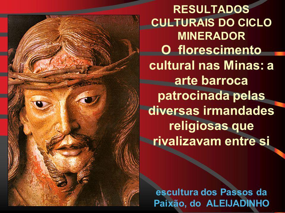 RESULTADOS CULTURAIS DO CICLO MINERADOR O florescimento cultural nas Minas: a arte barroca patrocinada pelas diversas irmandades religiosas que rivalizavam entre si escultura dos Passos da Paixão, do ALEIJADINHO
