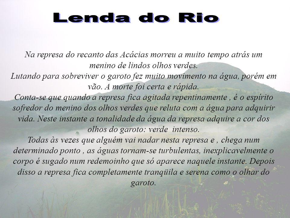Lenda do Rio Na represa do recanto das Acácias morreu a muito tempo atrás um menino de lindos olhos verdes.