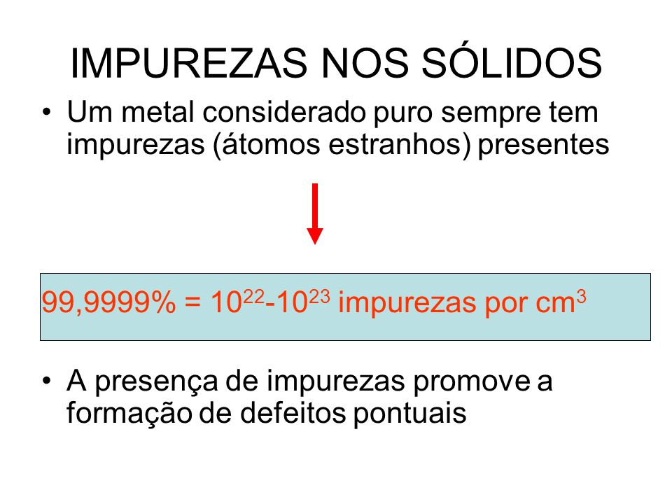 IMPUREZAS NOS SÓLIDOS Um metal considerado puro sempre tem impurezas (átomos estranhos) presentes. 99,9999% = 1022-1023 impurezas por cm3.