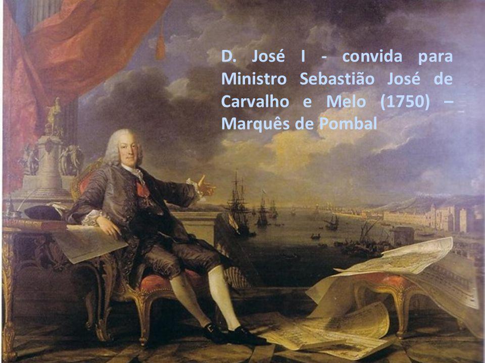 D. José I - convida para Ministro Sebastião José de Carvalho e Melo (1750) – Marquês de Pombal