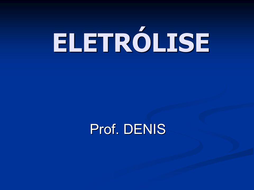 ELETRÓLISE Prof. DENIS