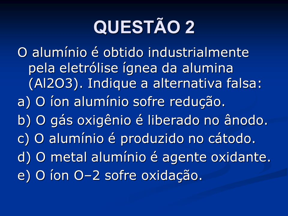 QUESTÃO 2 O alumínio é obtido industrialmente pela eletrólise ígnea da alumina (Al2O3). Indique a alternativa falsa: