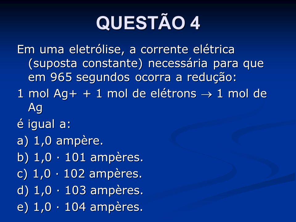 QUESTÃO 4 Em uma eletrólise, a corrente elétrica (suposta constante) necessária para que em 965 segundos ocorra a redução: