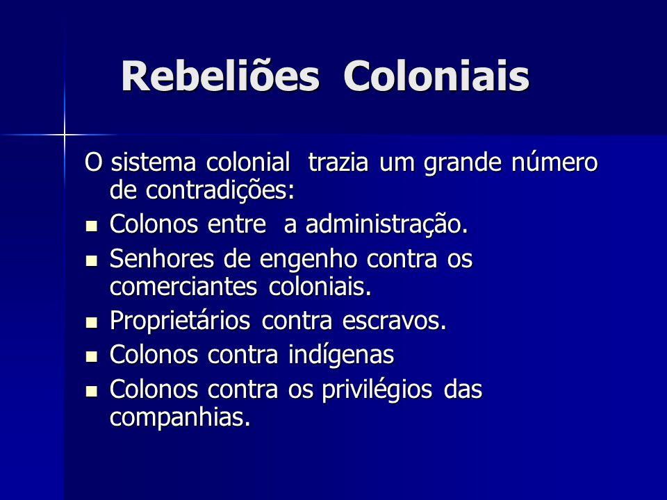Rebeliões Coloniais O sistema colonial trazia um grande número de contradições: Colonos entre a administração.