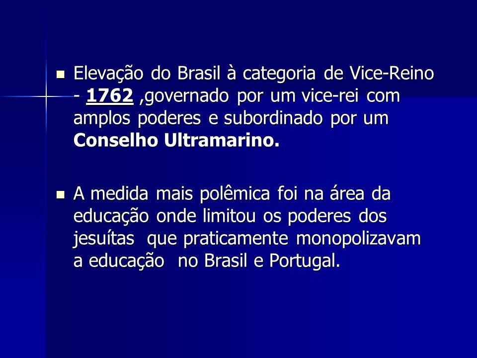 Elevação do Brasil à categoria de Vice-Reino - 1762 ,governado por um vice-rei com amplos poderes e subordinado por um Conselho Ultramarino.