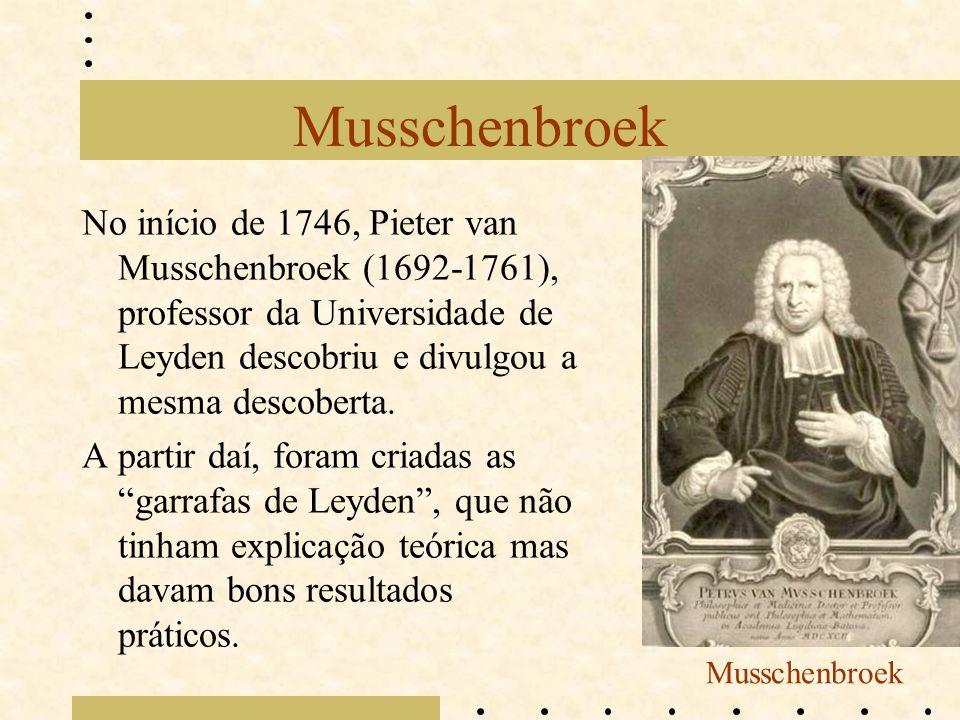 Musschenbroek No início de 1746, Pieter van Musschenbroek (1692-1761), professor da Universidade de Leyden descobriu e divulgou a mesma descoberta.