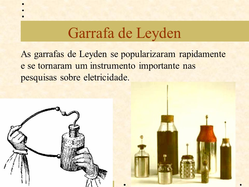 Garrafa de Leyden As garrafas de Leyden se popularizaram rapidamente e se tornaram um instrumento importante nas pesquisas sobre eletricidade.