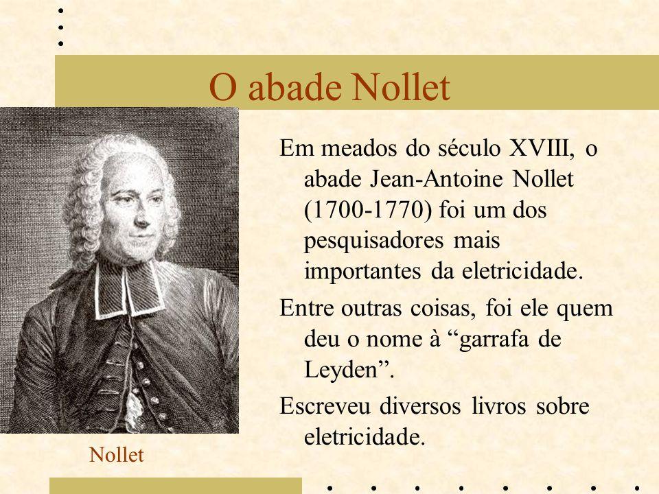 O abade Nollet Em meados do século XVIII, o abade Jean-Antoine Nollet (1700-1770) foi um dos pesquisadores mais importantes da eletricidade.