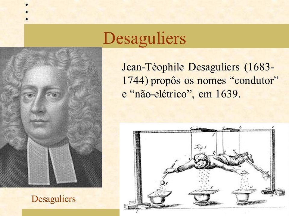 Desaguliers Jean-Téophile Desaguliers (1683-1744) propôs os nomes condutor e não-elétrico , em 1639.