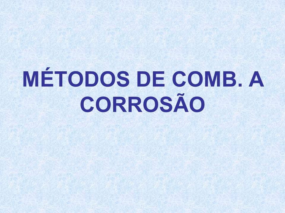 MÉTODOS DE COMB. A CORROSÃO